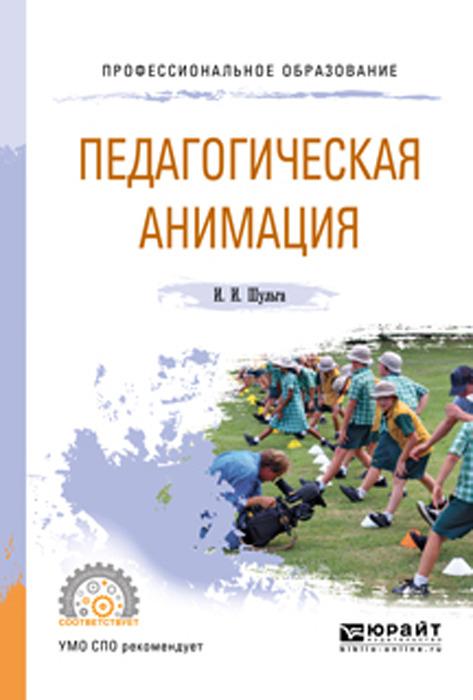 Шульга И. И. Педагогическая анимация. Учебное пособие для СПО