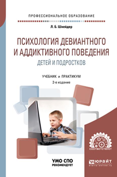 Шнейдер Л. Б. Психология девиантного и аддиктивного поведения детей и подростков. Учебное пособие для СПО