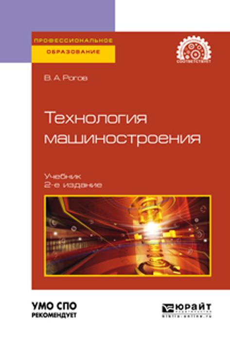 Фото - Рогов В. А. Технология машиностроения. Учебник для СПО аверьянова и клепиков в технология машиностроения высокоэнергетические и комбинированные методы обработки учебное пособие