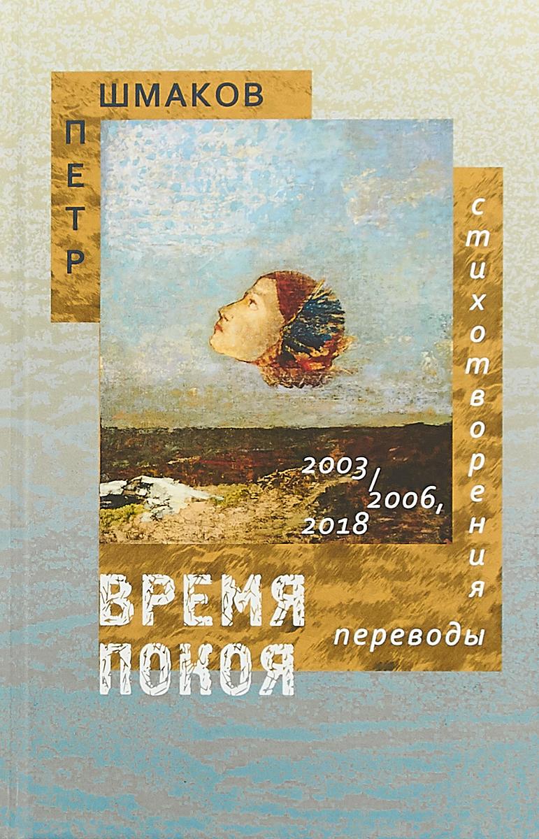 Петр Шмаков Время покоя. Стихотворения 2003–2006 и 2018 гг. Переводы