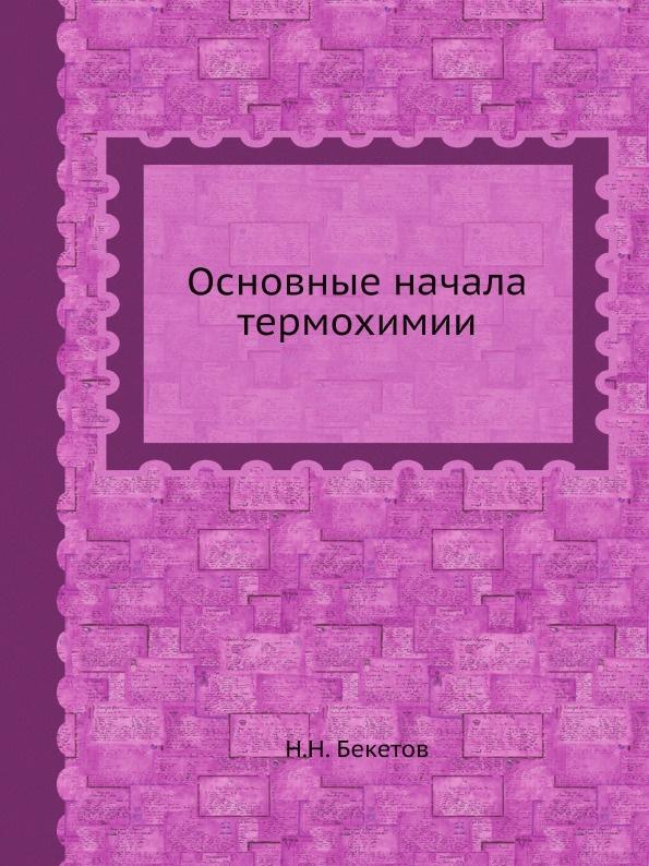 Н.Н. Бекетов Основные начала термохимии