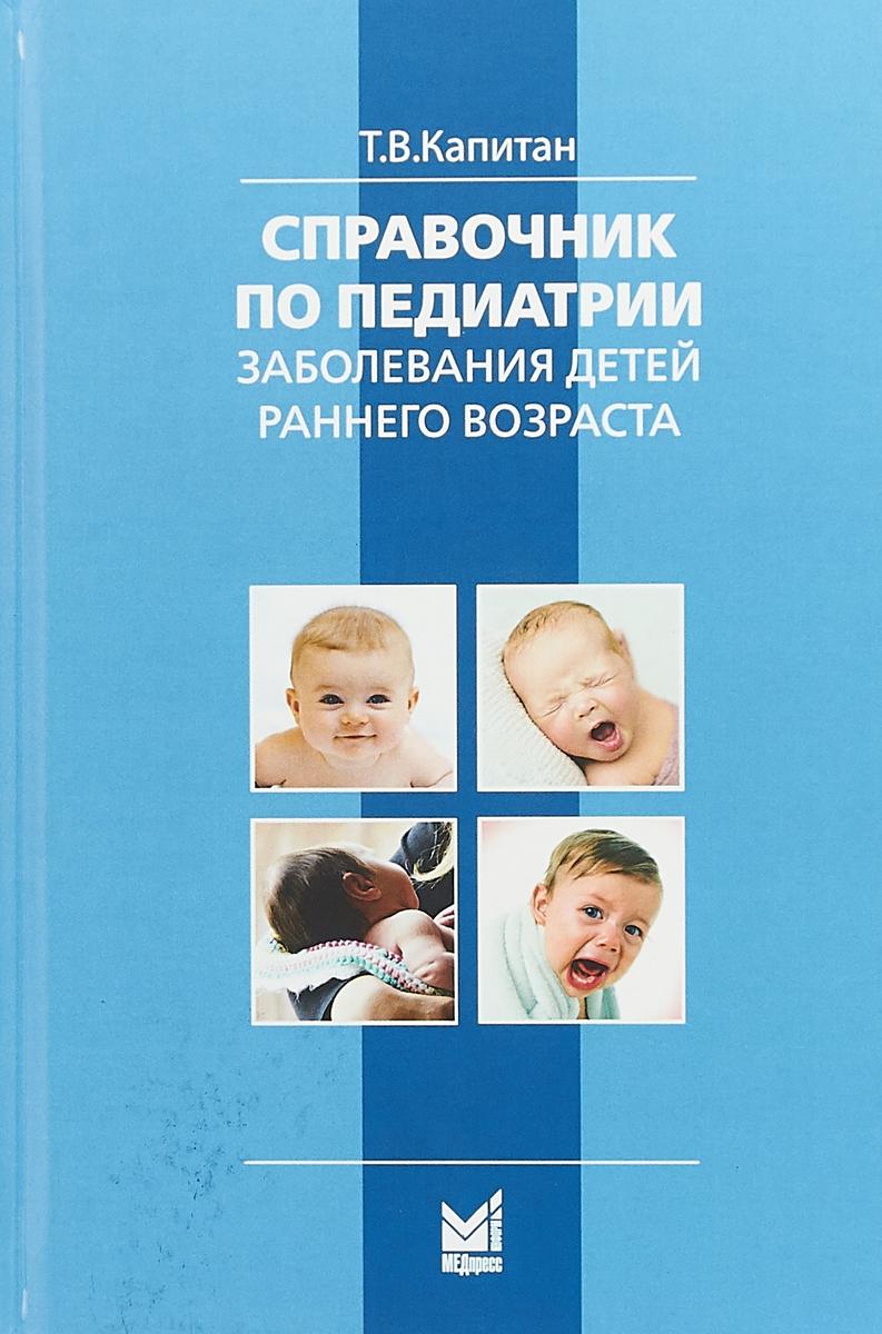 Капитан Т.В. Справочник по педаитрии. Заболевания детей раннего возраста