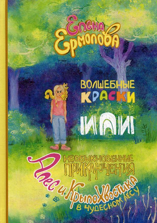 Елена Ермолова Волшебные краски, или Необыкновенные приключения Алес и Крылохвостика в Чудесном лесу