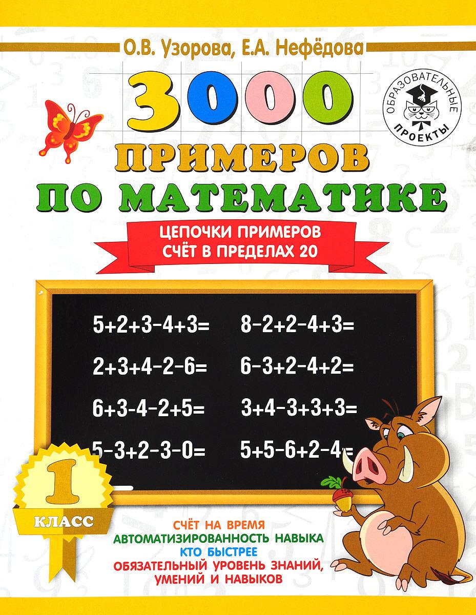 О. В. Узорова, Е. А. Нефедова 3000 примеров по математике. 1 класс. Цепочки примеров. Счёт в пределах 20