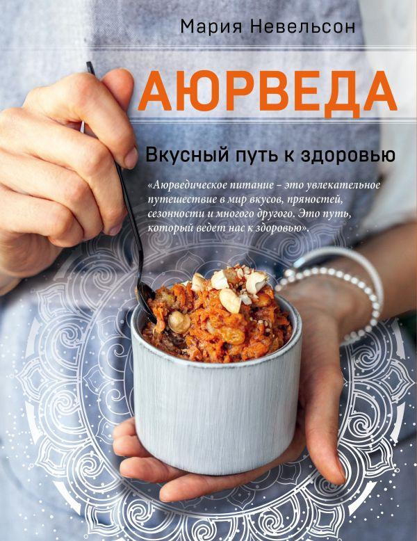 Невельсон Мария Александровна Аюрведа. Вкусный путь к здоровью