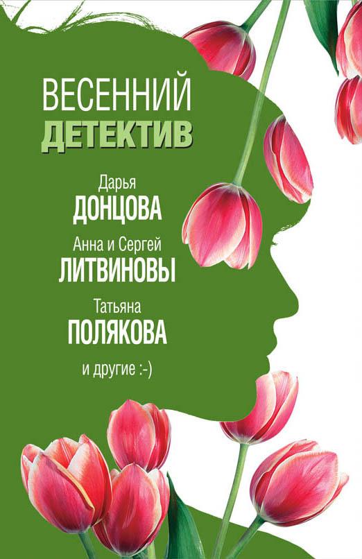Донцова Дарья Аркадьевна, Литвинова Анна Витальевна, Полякова Татьяна Викторовна Весенний детектив