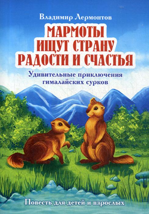 Владимир Лермонтов Мармоты ищут страну радости и счастья. Удивительные приключения гималайских сурков
