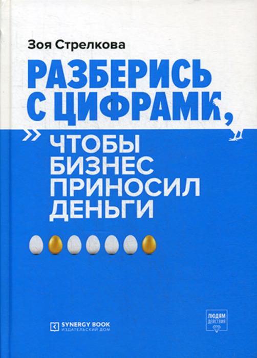 Зоя Стрелкова Разберись с цифрами, чтобы бизнес приносил деньги