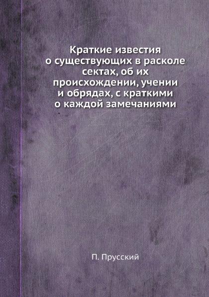 П. Прусский Краткие известия о существующих в расколе сектах, об их происхождении, учении и обрядах, с краткими о каждой замечаниями