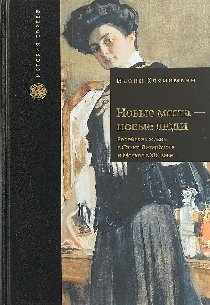 Кляйнманн Ивонн Новые места-новые люди.Еврейская жизнь в Санкт-Петербурге и Москве в ХIХ веке