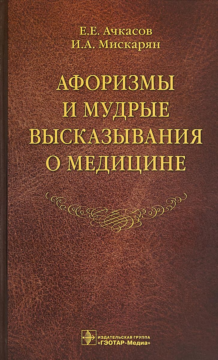 Е. Е. Ачкасов, И. А. Мискарян Афоризмы и мудрые высказывания о медицине
