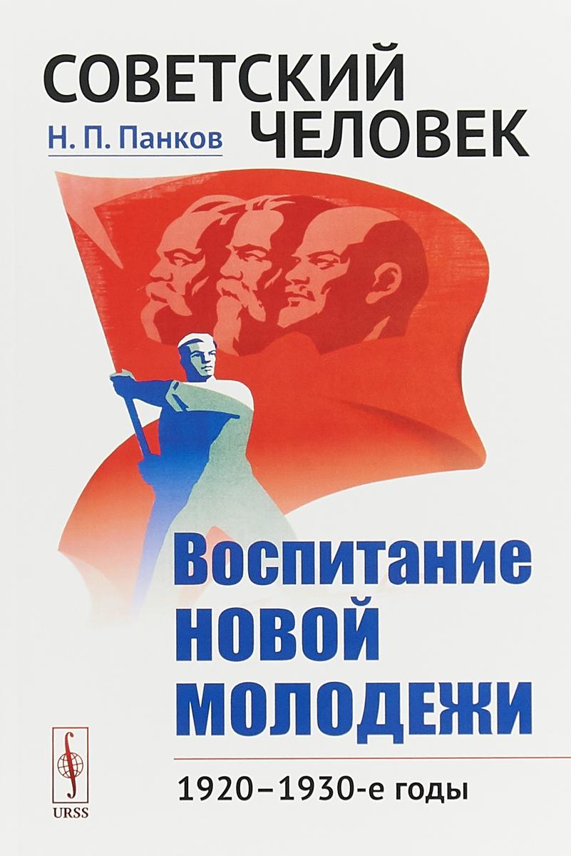 Н. П. Панков Советский человек. Воспитание новой молодежи. 1920—1930-е годы цена и фото