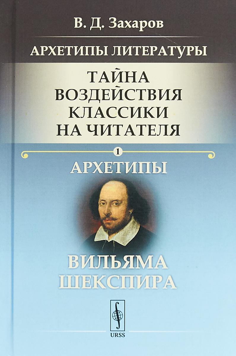 В. Д. Захаров Архетипы литературы. Тайна воздействия классики на читателя. Книга 1. Архетипы Вильяма Шекспира