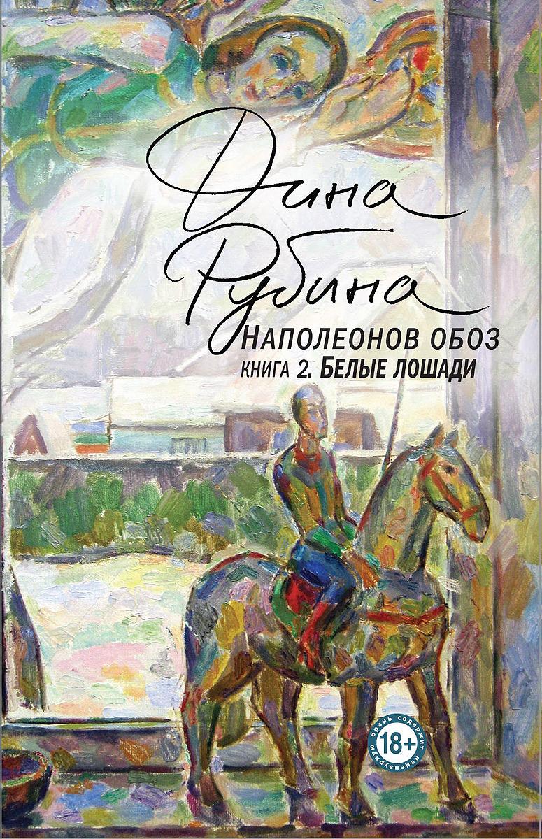 Дина Рубина Наполеонов обоз. Книга 2. Белые лошади недорого