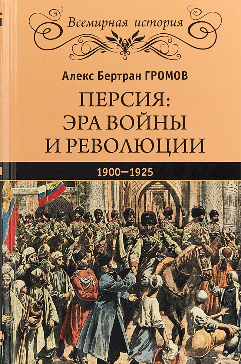 Персия. Эра войны и революции. 1900-1925 | Громов Алекс Бертран