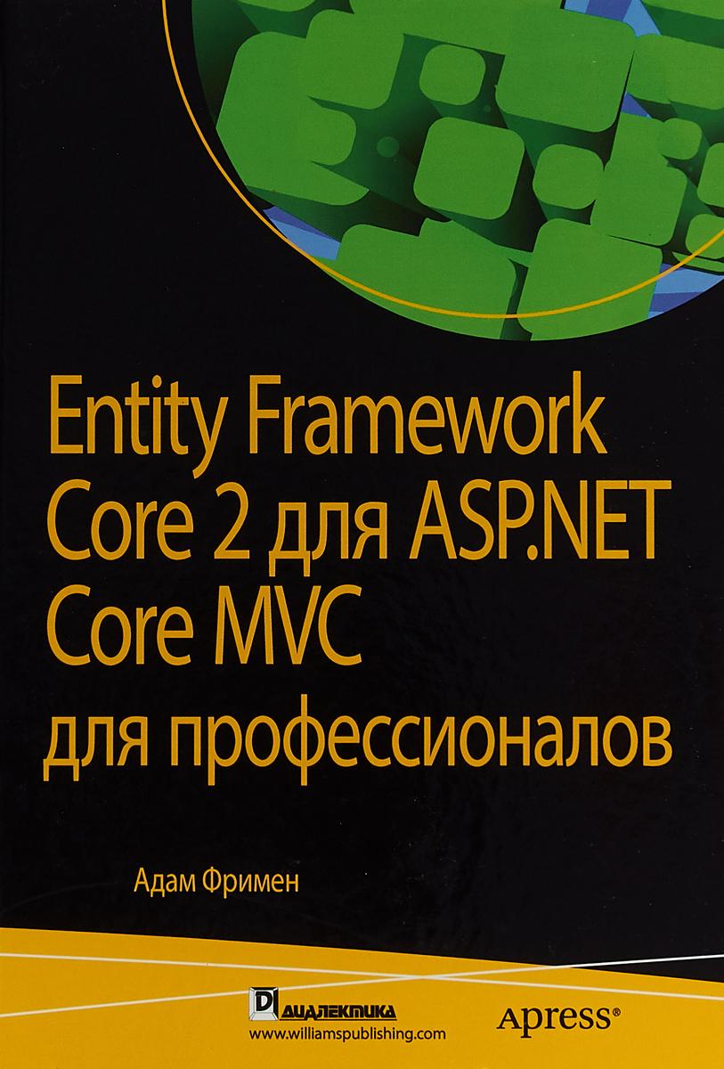 Адам Фримен Entity Framework Core 2 для ASP.NET Core MVC для профессионалов фримен а asp net core mvc 2 с примерами на c для профессионалов