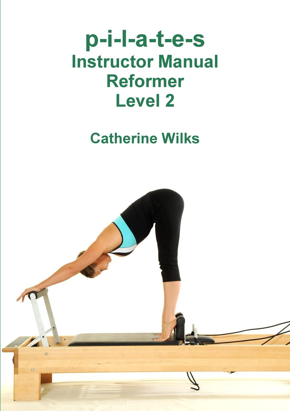 лучшая цена Catherine Wilks p-i-l-a-t-e-s Instructor Manual Reformer Level 2
