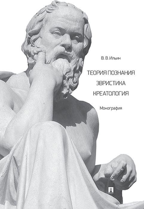 Теория познания. Эвристика. Креатология | Ильин Виктор Васильевич