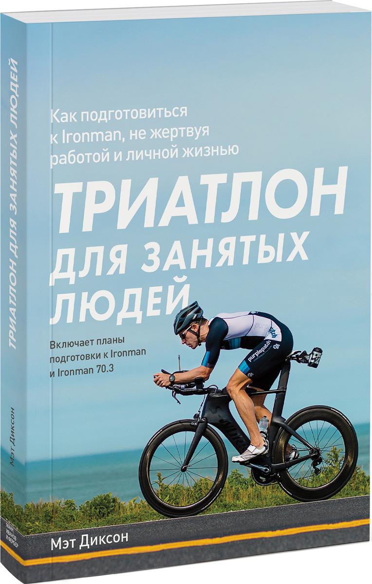 Мэт Диксон Триатлон для занятых людей. Как подготовиться к Ironman, не жертвуя работой и личной жизнью
