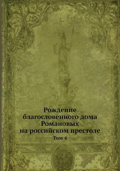 Рождение благословенного дома Романовых на российском престоле. Том 4