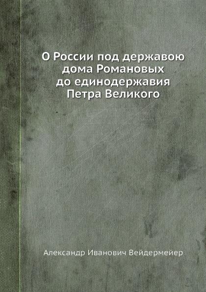 А. И. Вейдемейер О России под державою дома Романовых до единодержавия Петра Великого