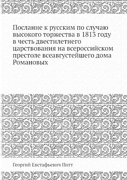 Г.Е. Потт Послание к русским по случаю высокого торжества в 1813 году в честь двестилетнего царствования на всероссийском престоле всеавгустейшего дома Романовых