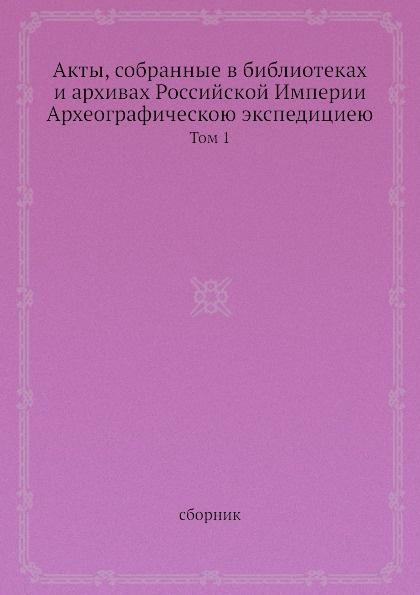 Неизвестный автор Акты, собранные в библиотеках и архивах Российской Империи Археографическою экспедициею. Том 1