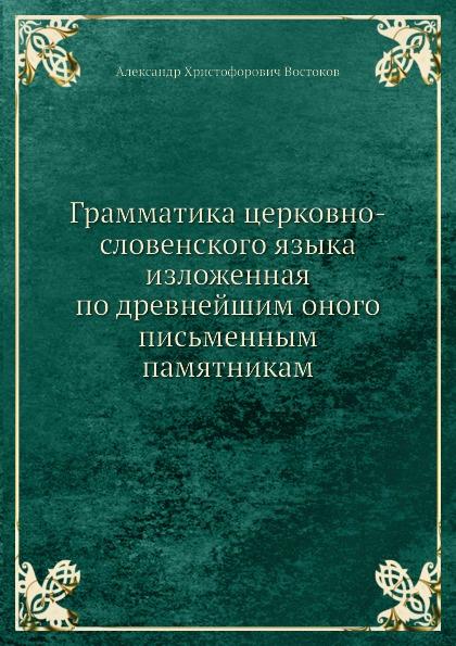 А.Х. Востоков Грамматика церковно-словенского языка изложенная по древнейшим оного письменным памятникам