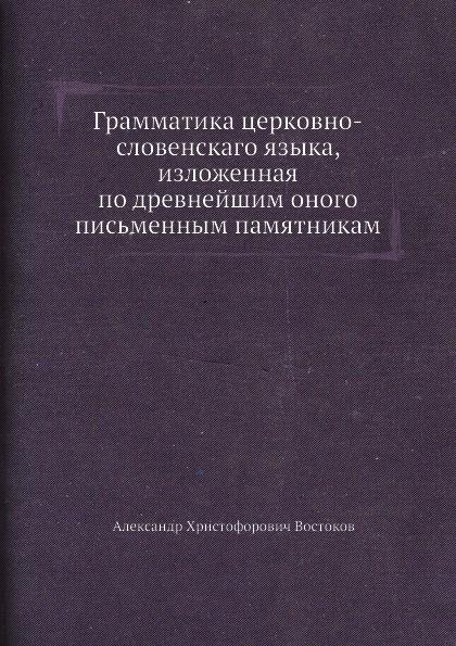 А.Х. Востоков Грамматика церковно-словенского языка, изложенная по древнейшим оного письменным памятникам