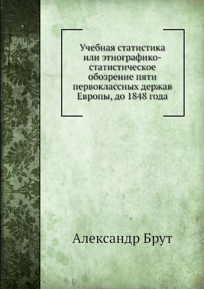 Александр Брут Учебная статистика или этнографико-статистическое обозрение пяти первоклассных держав Европы, до 1848 года