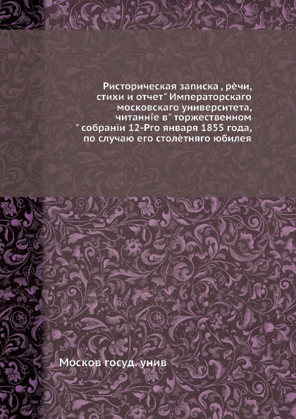 Москов госуд. унив Историческая записка, речи, стихи и отчет Императорского московского университета