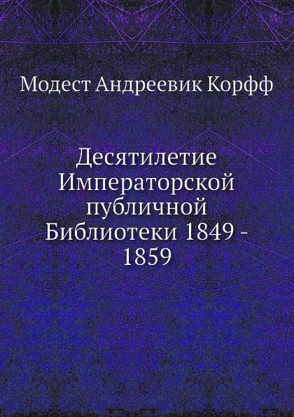 М. А. Корф Десятилетие Императорской публичной Библиотеки 1849-1859