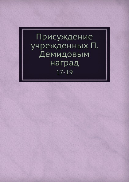 Присуждение учрежденных П. Н. Демидовым наград. 17-19