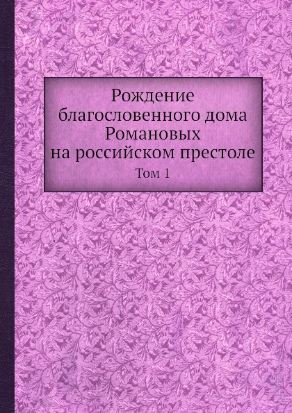 Рождение благословенного дома Романовых на российском престоле. Том 1