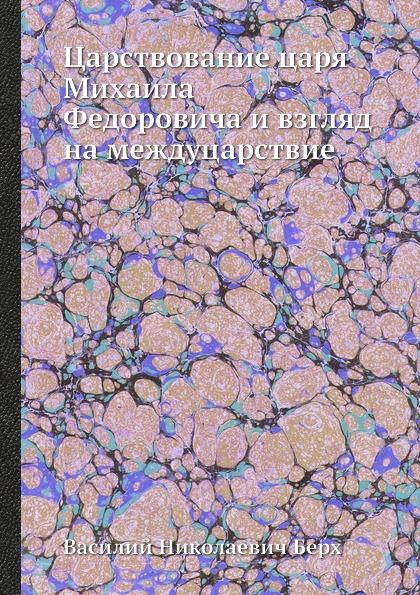 В. Н. Берх Царствование царя Михаила Федоровича и взгляд на междуцарствие