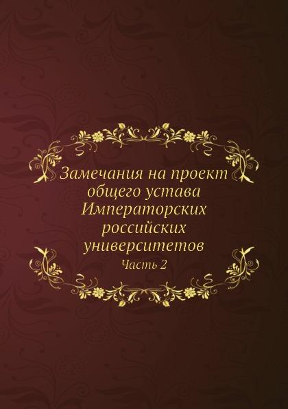 Замечания на проект общего устава Императорских российских университетов. Часть 2