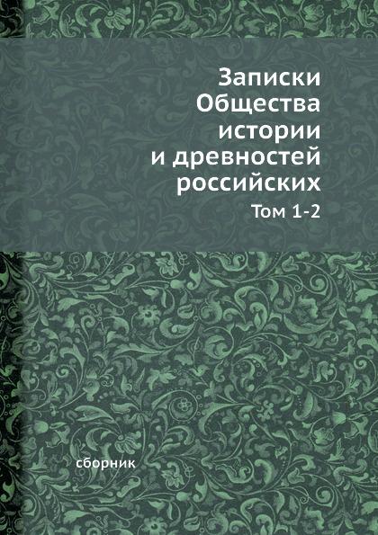 Неизвестный автор Записки Общества истории и древностей российских. Тома 1-2