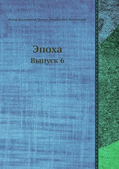 Ф.М. Достоевский, М.М. Достоевский Эпоха. Выпуск 6