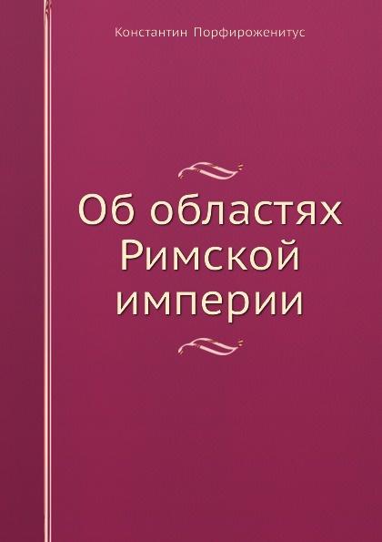Константин Порфироженитус Об областях Римской империи