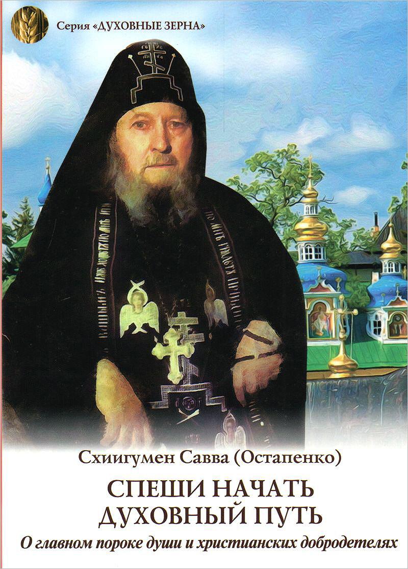 Схиигумен Савва (Остапенко) Спеши начать духовный путь. О главном пороке души и христианских добродетелях