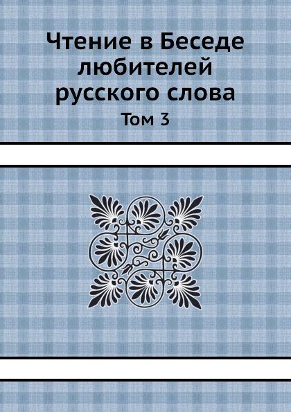Чтение в Беседе любителей русского слова. Том 3
