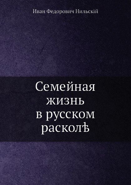 И.Ф. Нильскій Семейная жизнь в русском расколе и нильский семейная жизнь в русском расколе исторический очерк