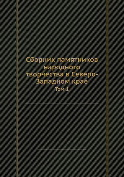 Сборник памятников народного творчества в Северо-Западном крае. Том 1