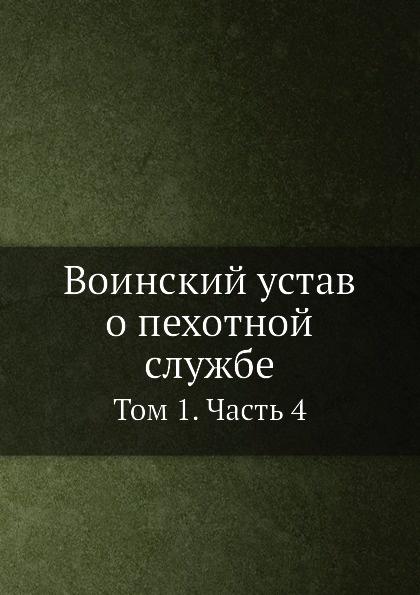 Воинский устав о пехотной службе. Книга 1. Часть 4 неизвестный автор воинский устав о полевой пехотной службе 1797 г