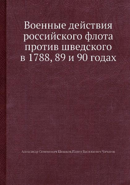 А. С. Шишков, П.В. Чичагов Военные действия российского флота против шведского в 1788, 89 и 90 годах