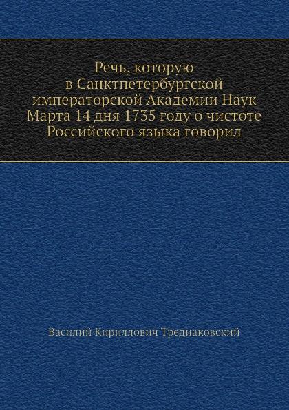 В. К. Тредиаковский Речь, которую в Санктпетербургской императорской Академии Наук Марта 14 дня 1735 году о чистоте Российского языка говорил