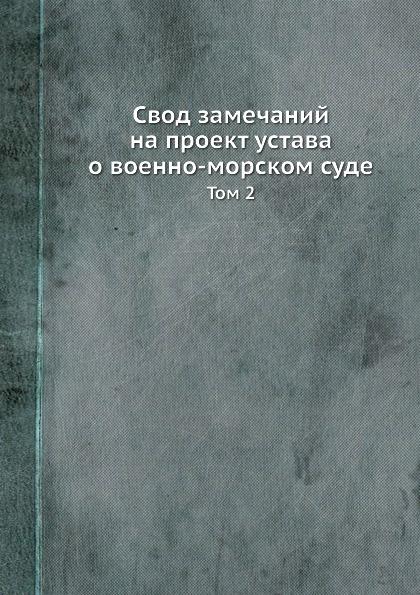 Свод замечаний на проект устава о военно-морском суде. Том 2