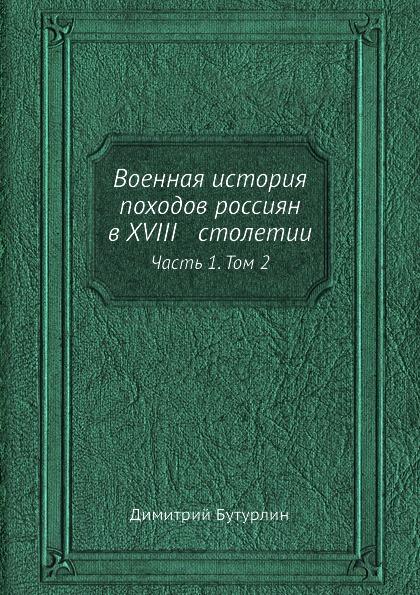 Димитрий Бутурлин Военная история походов россиян в XVIII столетии. Часть 1. Том 2