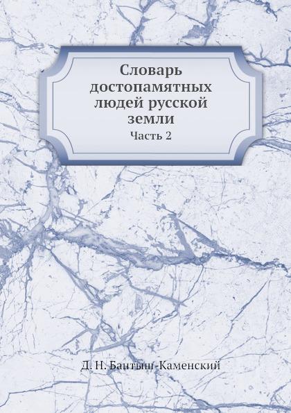 Д. Н. Бантыш-Каменский Словарь достопамятных людей русской земли. Часть 2
