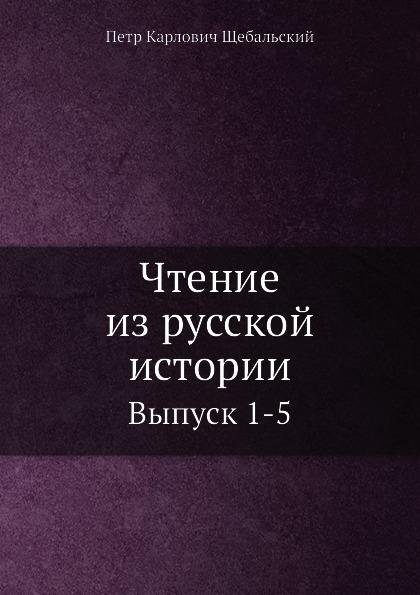 П. К. Щебальский Чтение из русской истории. Выпуск 1-5